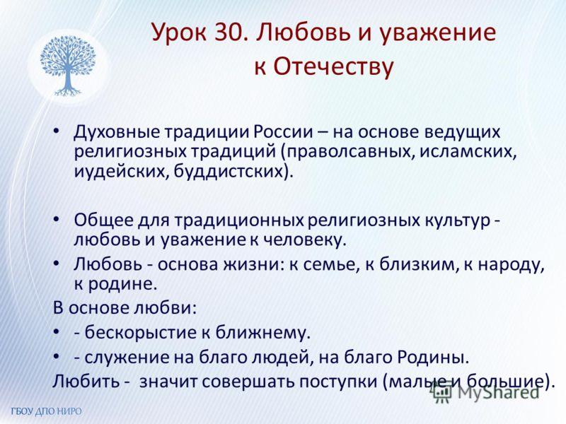 Урок 30. Любовь и уважение к Отечеству Духовные традиции России – на основе ведущих религиозных традиций (праволсавных, исламских, иудейских, буддистских). Общее для традиционных религиозных культур - любовь и уважение к человеку. Любовь - основа жиз