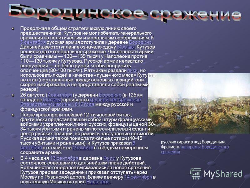 Продолжая в общем стратегическую линию своего предшественника, Кутузов не мог избежать генерального сражения по политическим и моральным соображениям. К 3 сентября русская армия отступила к деревне Бородино. Дальнейшее отступление означало сдачу Моск
