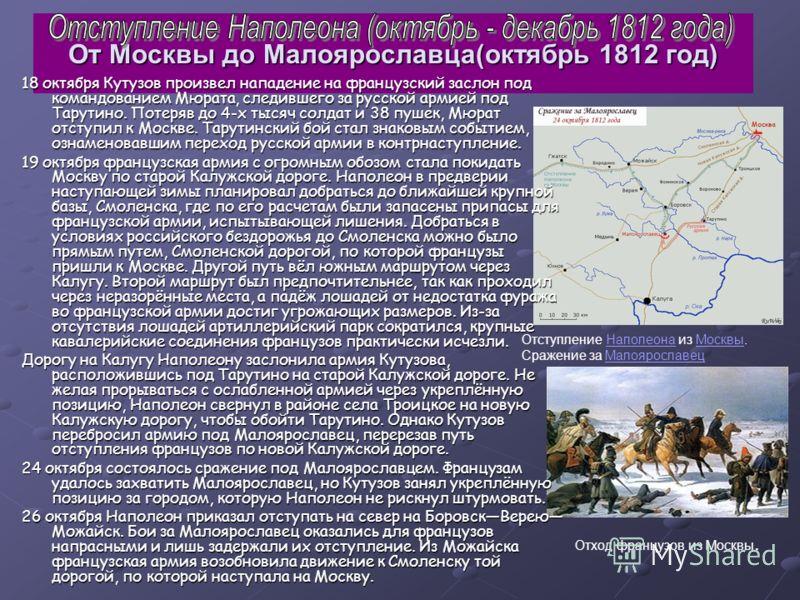 От Москвы до Малоярославца(октябрь 1812 год) 18 октября Кутузов произвел нападение на французский заслон под командованием Мюрата, следившего за русской армией под Тарутино. Потеряв до 4-х тысяч солдат и 38 пушек, Мюрат отступил к Москве. Тарутинский