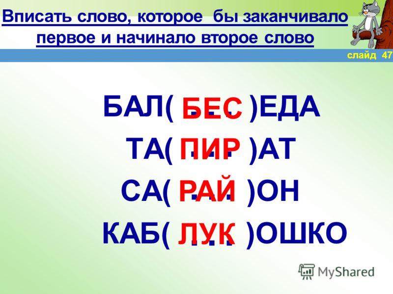 … … … Вписать слово, которое бы заканчивало первое и начинало второе слово ПЕ( )ОЛ ТЕ( )Л ОБЫ ( )КА КОМ( )ОК … СОК СТО ЧАЙ ПОТ слайд 46