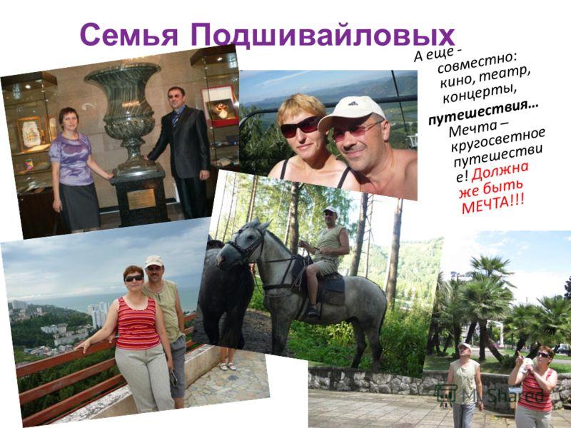 Семья Подшивайловых А еще - совместно: кино, театр, концерты, путешествия… Мечта – кругосветное путешестви е! Должна же быть МЕЧТА!!!