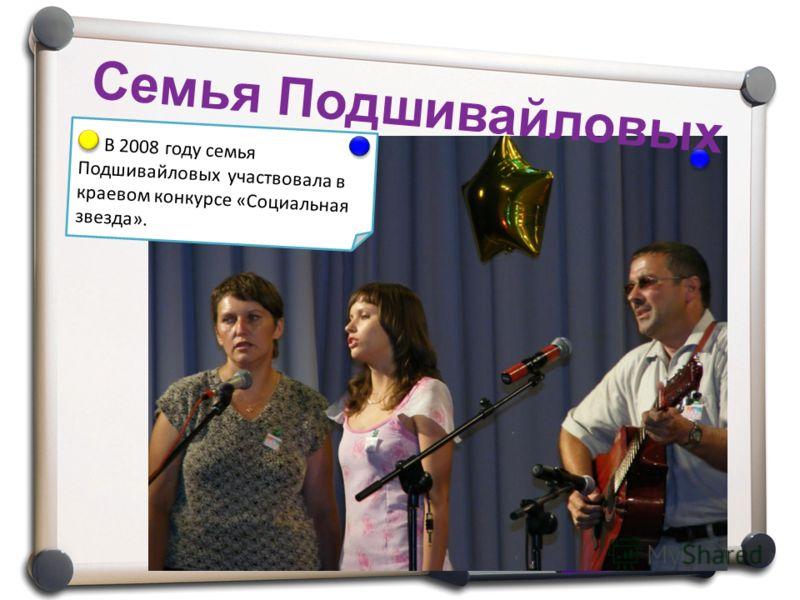Семья Подшивайловых В 2008 году семья Подшивайловых участвовала в краевом конкурсе «Социальная звезда».