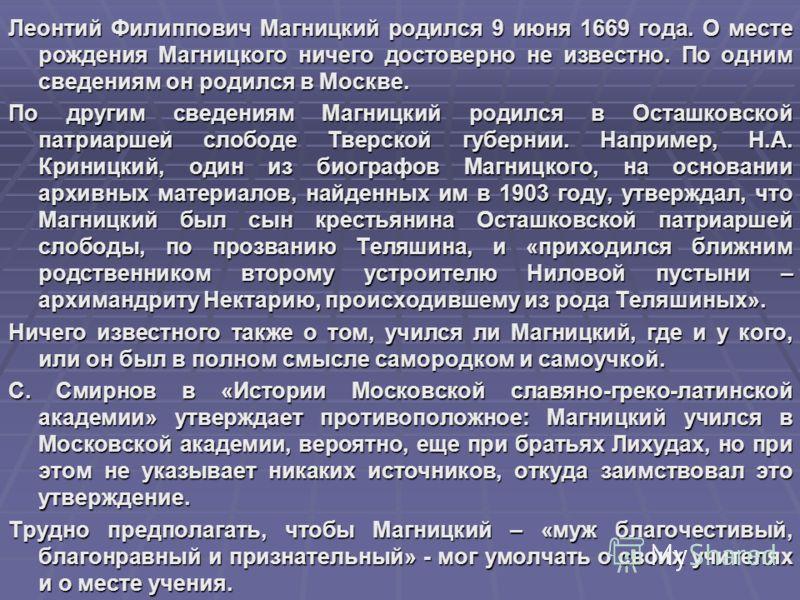 Леонтий Филиппович Магницкий родился 9 июня 1669 года. О месте рождения Магницкого ничего достоверно не известно. По одним сведениям он родился в Москве. По другим сведениям Магницкий родился в Осташковской патриаршей слободе Тверской губернии. Напри