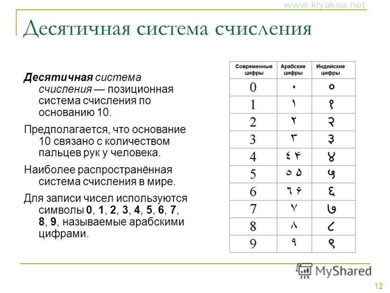 12 Десятичная система счисления Десятичная система счисления позиционная система счисления по основанию 10. Предполагается, что основание 10 связано с количеством пальцев рук у человека. Наиболее распространённая система счисления в мире. Для записи
