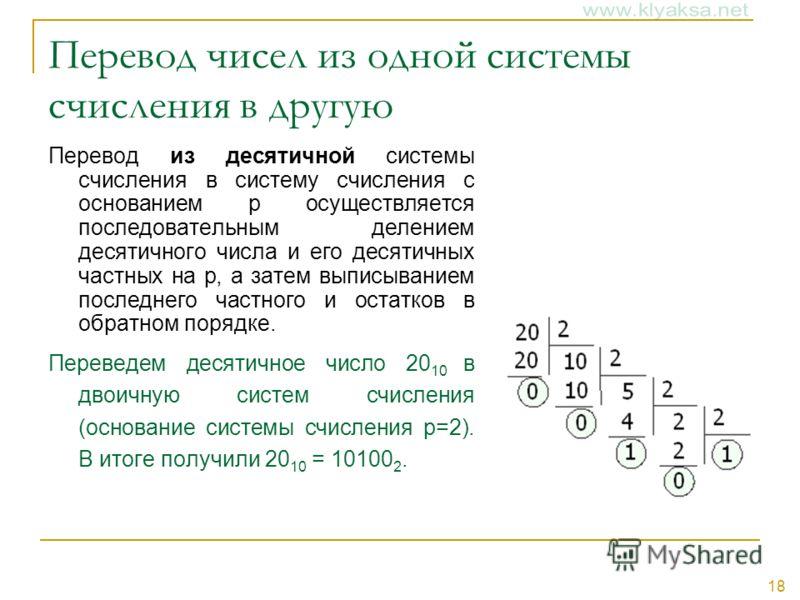 18 Перевод чисел из одной системы счисления в другую Перевод из десятичной системы счисления в систему счисления с основанием p осуществляется последовательным делением десятичного числа и его десятичных частных на p, а затем выписыванием последнего