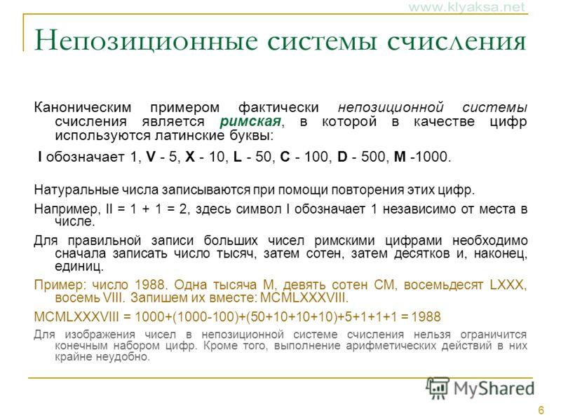 6 Непозиционные системы счисления Каноническим примером фактически непозиционной системы счисления является римская, в которой в качестве цифр используются латинские буквы: I обозначает 1, V - 5, X - 10, L - 50, C - 100, D - 500, M -1000. Натуральные