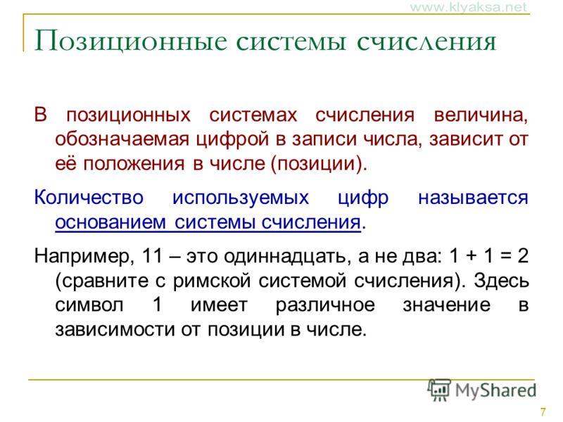 7 Позиционные системы счисления В позиционных системах счисления величина, обозначаемая цифрой в записи числа, зависит от её положения в числе (позиции). Количество используемых цифр называется основанием системы счисления. Например, 11 – это одиннад