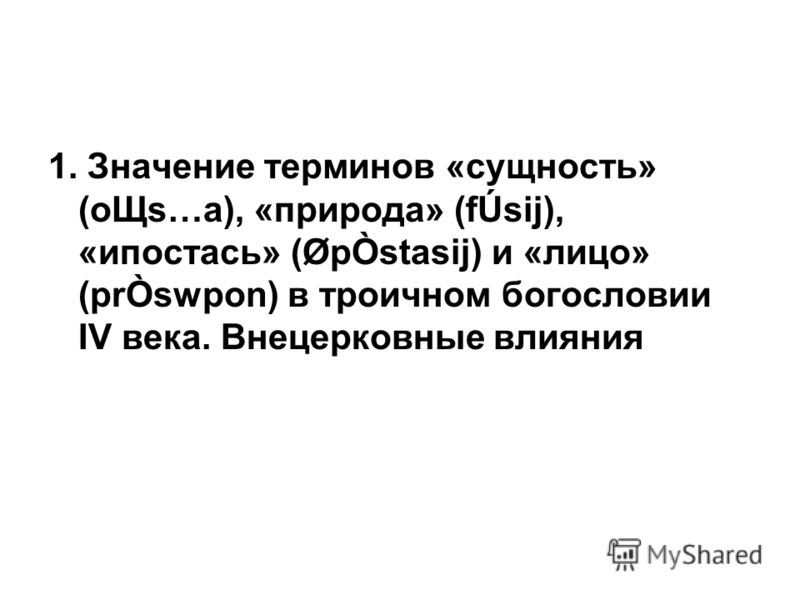 1. Значение терминов «сущность» (oЩs…a), «природа» (fÚsij), «ипостась» (ØpÒstasij) и «лицо» (prÒswpon) в троичном богословии IV века. Внецерковные влияния