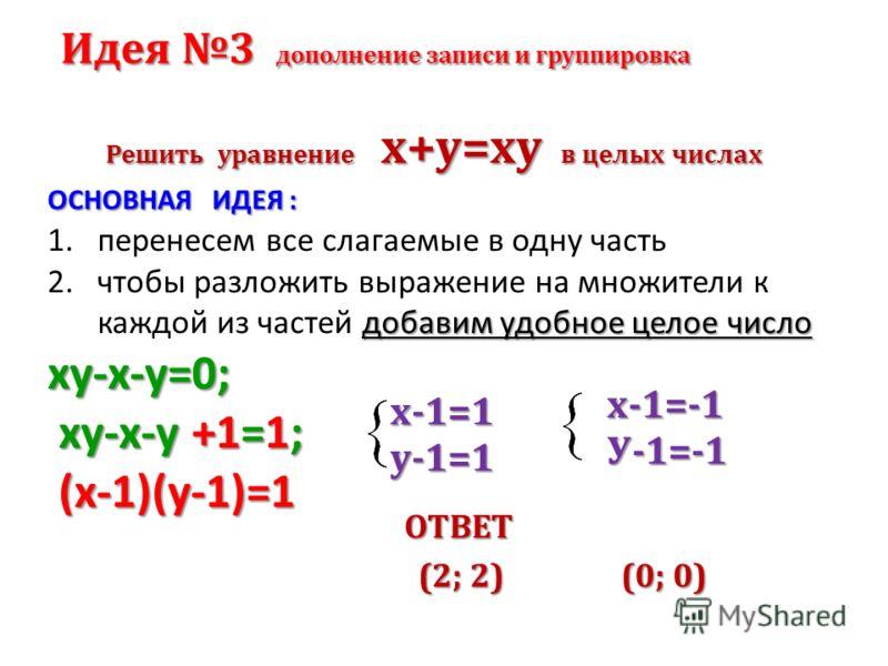 Решить уравнение х+у=ху в целых числах ОСНОВНАЯ ИДЕЯ : 1.перенесем все слагаемые в одну часть добавим удобное целое число 2.чтобы разложить выражение на множители к каждой из частей добавим удобное целое числоху-х-у=0; ху-х-у +1=1; ху-х-у +1=1; (х-1)