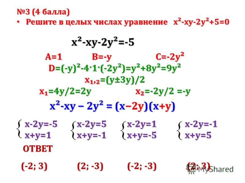 3 (4 балла) Решите в целых числах уравнение х²-ху-2у²+5=0 Решите в целых числах уравнение х²-ху-2у²+5=0 А=1 В=-у С=-2у² D=(-у)²-4ˑ1ˑ(-2у²)=у²+8у²=9у² x,=(у±3y)/2 x=4у/2=2у x=-2у/2 =-у х²-ху-2у²=-5 x²-xy 2y² = (x2y)(х+у) х-2у=-5 х+у=1 х-2у=5 х+у=-1 х-