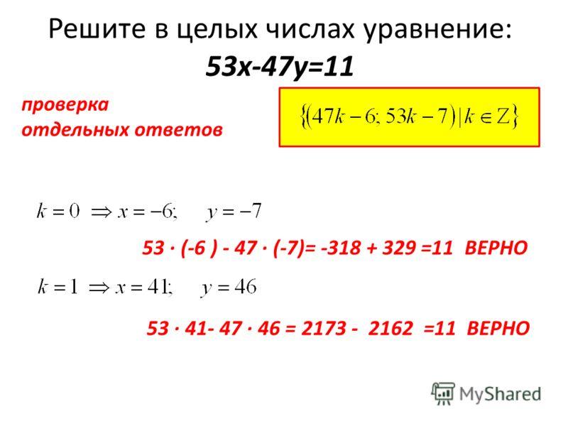 Решите в целых числах уравнение: 53х-47у=11 проверка отдельных ответов 53 (-6 ) - 47 (-7)= -318 + 329 =11 ВЕРНО 53 41- 47 46 = 2173 - 2162 =11 ВЕРНО