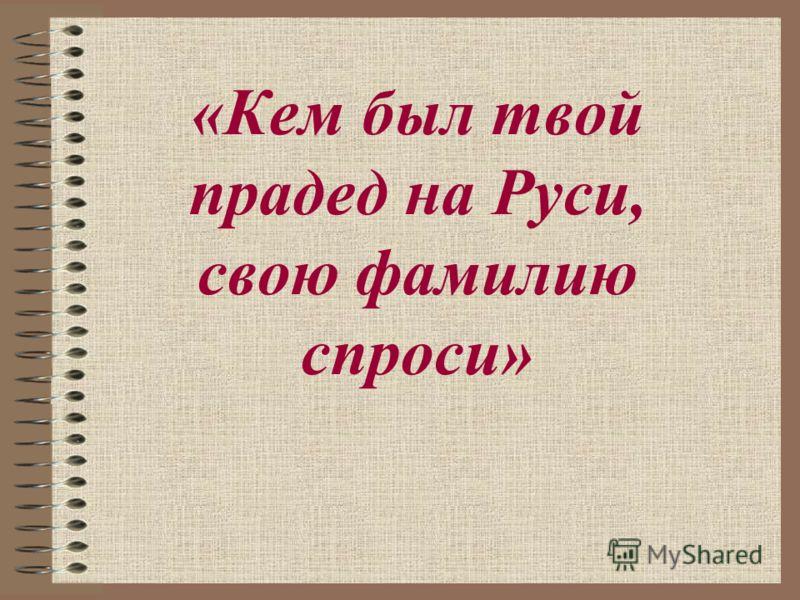 «Кем был твой прадед на Руси, свою фамилию спроси»