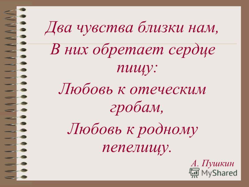 Два чувства близки нам, В них обретает сердце пищу: Любовь к отеческим гробам, Любовь к родному пепелищу. А. Пушкин