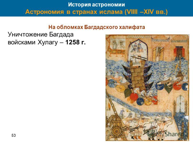 5341 История астрономии Астрономия в странах ислама (VIIII –XIV вв.) На обломках Багдадского халифата Уничтожение Багдада войсками Хулагу – 1258 г.