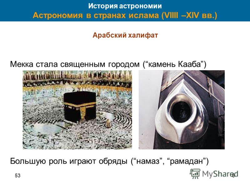 536 История астрономии Астрономия в странах ислама (VIIII –XIV вв.) Арабский халифат Мекка стала священным городом (камень Кааба) Большую роль играют обряды (намаз, рамадан)