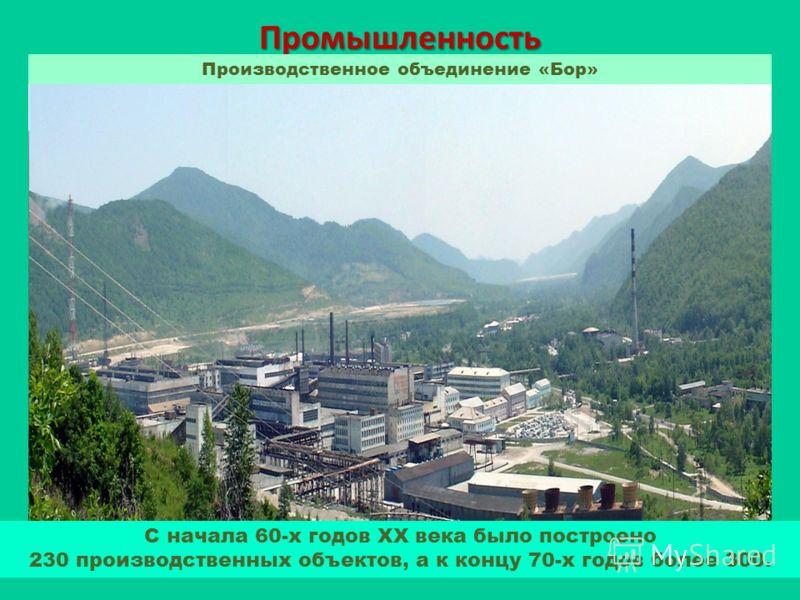 Промышленность Производственное объединение «Бор» С начала 60-х годов ХХ века было построено 230 производственных объектов, а к концу 70-х годов более 300.