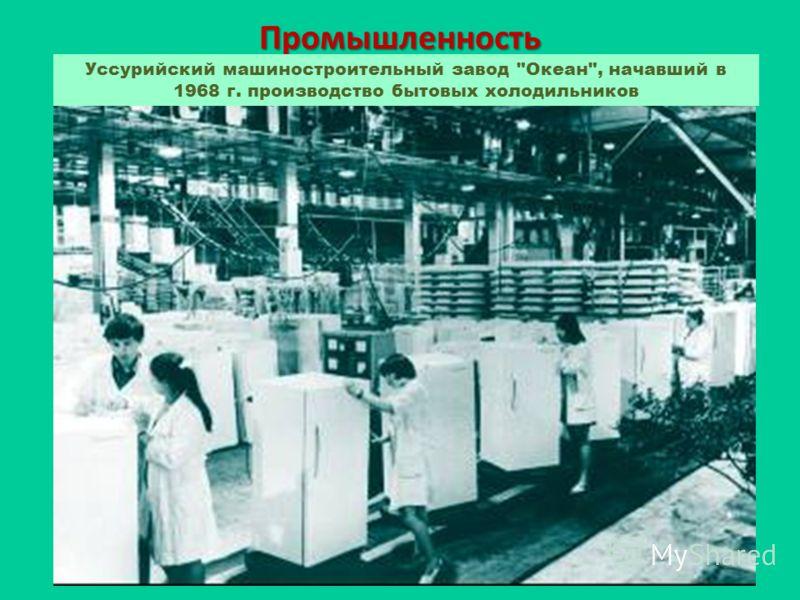 Промышленность Уссурийский машиностроительный завод Океан, начавший в 1968 г. производство бытовых холодильников