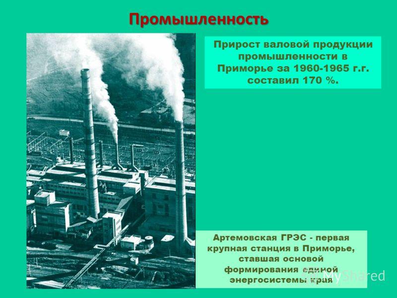 Промышленность Прирост валовой продукции промышленности в Приморье за 1960-1965 г.г. составил 170 %. Артемовская ГРЭС - первая крупная станция в Приморье, ставшая основой формирования единой энергосистемы края