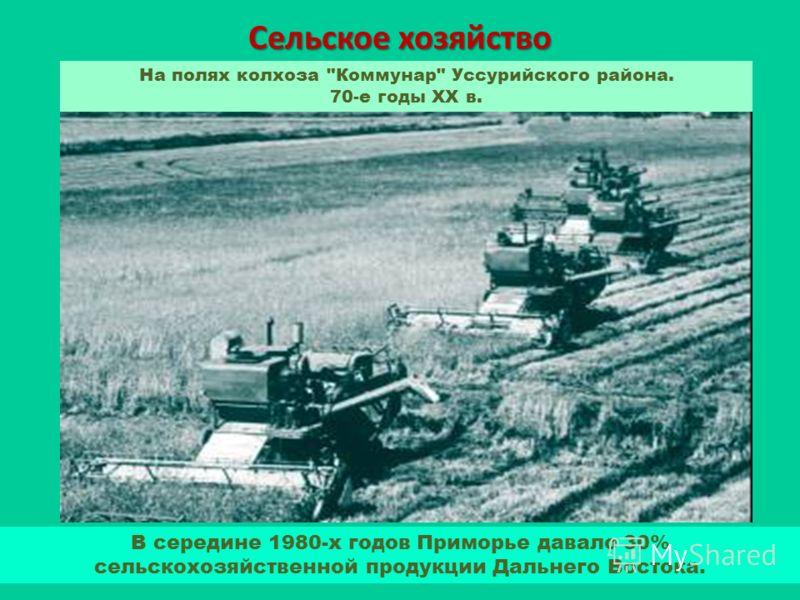 Сельское хозяйство В середине 1980-х годов Приморье давало 30% сельскохозяйственной продукции Дальнего Востока. На полях колхоза Коммунар Уссурийского района. 70-е годы XX в.
