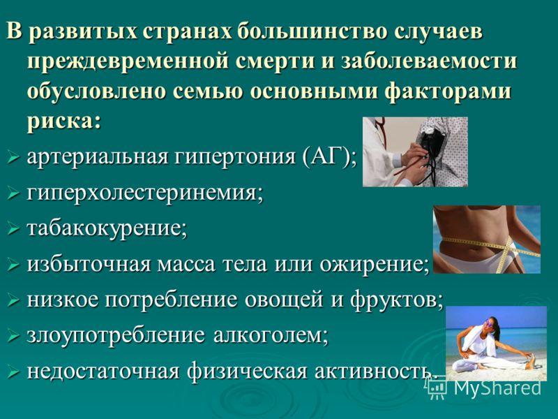 В развитых странах большинство случаев преждевременной смерти и заболеваемости обусловлено семью основными факторами риска: артериальная гипертония (АГ); артериальная гипертония (АГ); гиперхолестеринемия; гиперхолестеринемия; табакокурение; табакокур