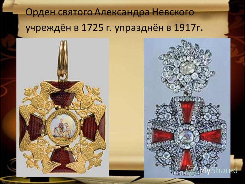 Орден святого Александра Невского учреждён в 1725 г. упразднён в 1917г.
