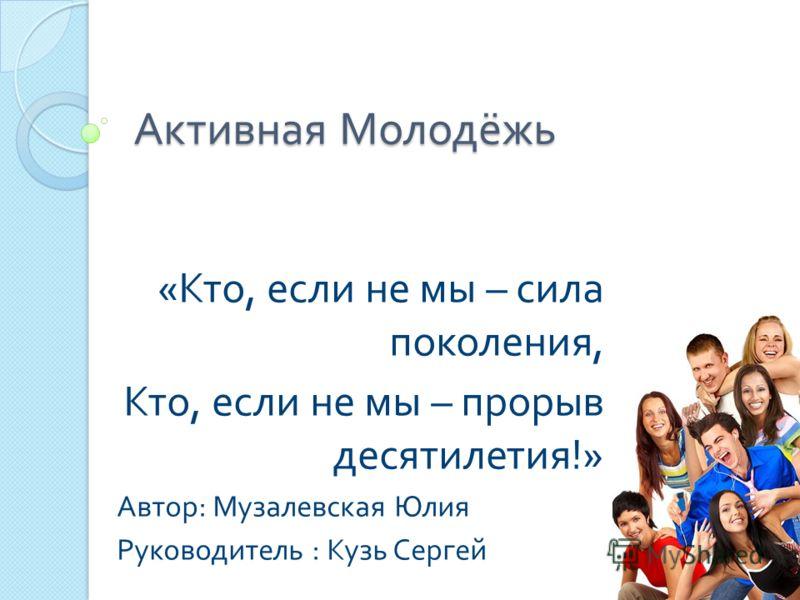 Активная Молодёжь «Кто, если не мы – сила поколения, Кто, если не мы – прорыв десятилетия!» Автор: Музалевская Юлия Руководитель : Кузь Сергей