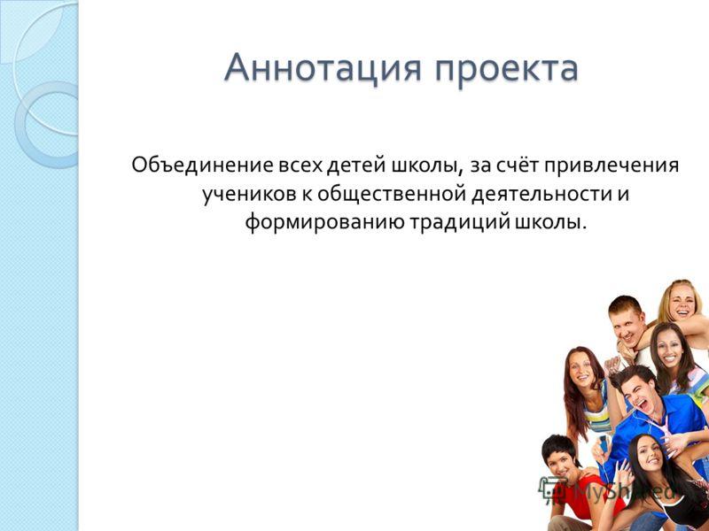 Аннотация проекта Объединение всех детей школы, за счёт привлечения учеников к общественной деятельности и формированию традиций школы.