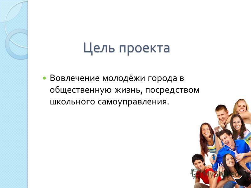 Цель проекта Вовлечение молодёжи города в общественную жизнь, посредством школьного самоуправления.