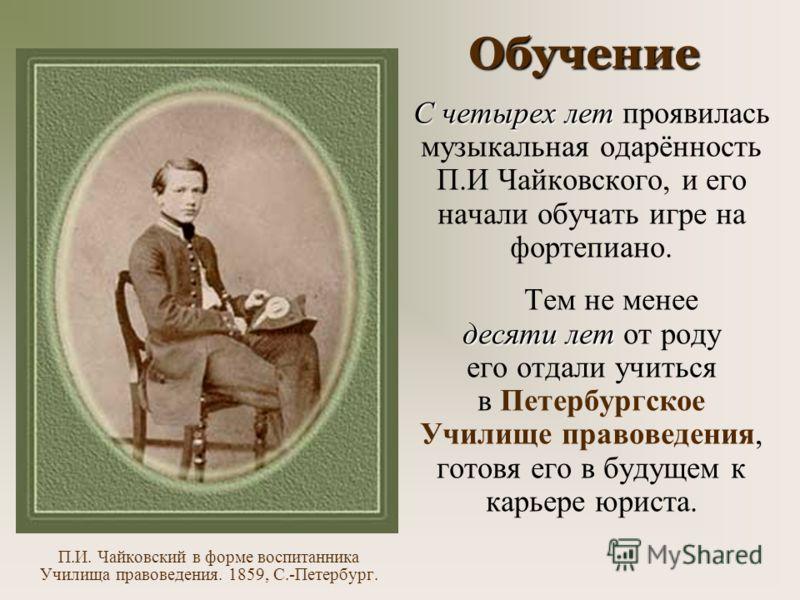 Обучение П.И. Чайковский в форме воспитанника Училища правоведения. 1859, С.-Петербург. С четырех лет проявилась музыкальная одарённость П.И Чайковского, и его начали обучать игре на фортепиано. Тем не менее десяти лет от роду его отдали учиться в Пе
