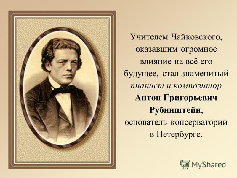 пианист и композитор Антон Григорьевич Рубинштейн Учителем Чайковского, оказавшим огромное влияние на всё его будущее, стал знаменитый пианист и композитор Антон Григорьевич Рубинштейн, основатель консерватории в Петербурге.