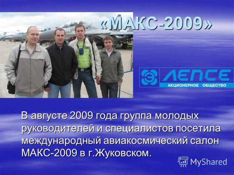 В августе 2009 года группа молодых руководителей и специалистов посетила международный авиакосмический салон МАКС-2009 в г.Жуковском. В августе 2009 года группа молодых руководителей и специалистов посетила международный авиакосмический салон МАКС-20