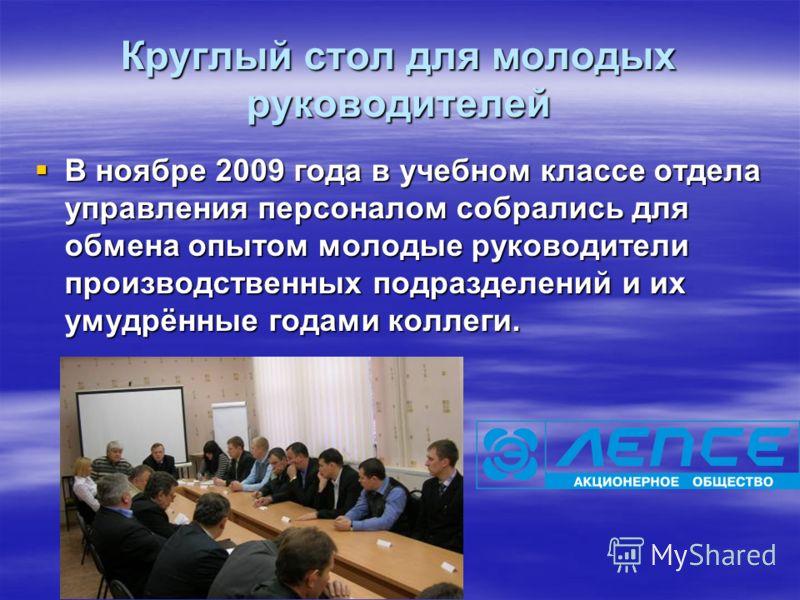 Круглый стол для молодых руководителей В ноябре 2009 года в учебном классе отдела управления персоналом собрались для обмена опытом молодые руководители производственных подразделений и их умудрённые годами коллеги. В ноябре 2009 года в учебном класс