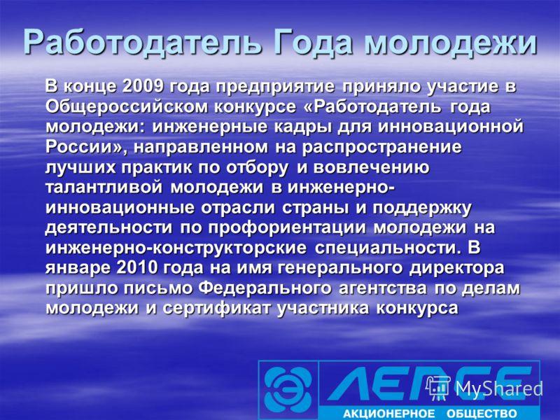 Работодатель Года молодежи В конце 2009 года предприятие приняло участие в Общероссийском конкурсе «Работодатель года молодежи: инженерные кадры для инновационной России», направленном на распространение лучших практик по отбору и вовлечению талантли