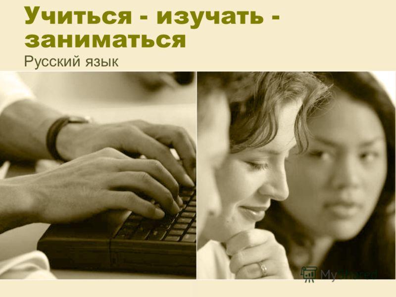 Учиться - изучать - заниматься Русский язык