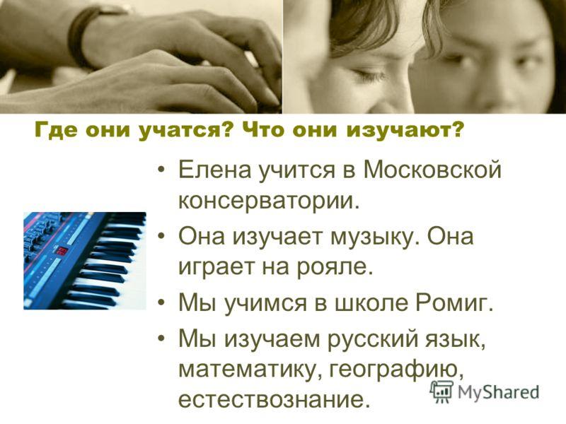 Где они учатся? Что они изучают? Елена учится в Московской консерватории. Она изучает музыку. Она играет на рояле. Мы учимся в школе Ромиг. Мы изучаем русский язык, математику, географию, естествознание.
