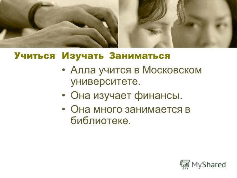 Учиться ИзучатьЗаниматься Алла учится в Московском университете. Она изучает финансы. Она много занимается в библиотеке.