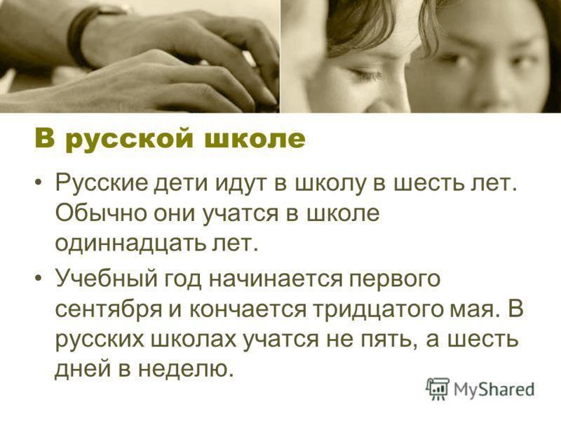 В русской школе Русские дети идут в школу в шесть лет. Обычно они учатся в школе одиннадцать лет. Учебный год начинается первого сентября и кончается тридцатого мая. В русских школах учатся не пять, а шесть дней в неделю.