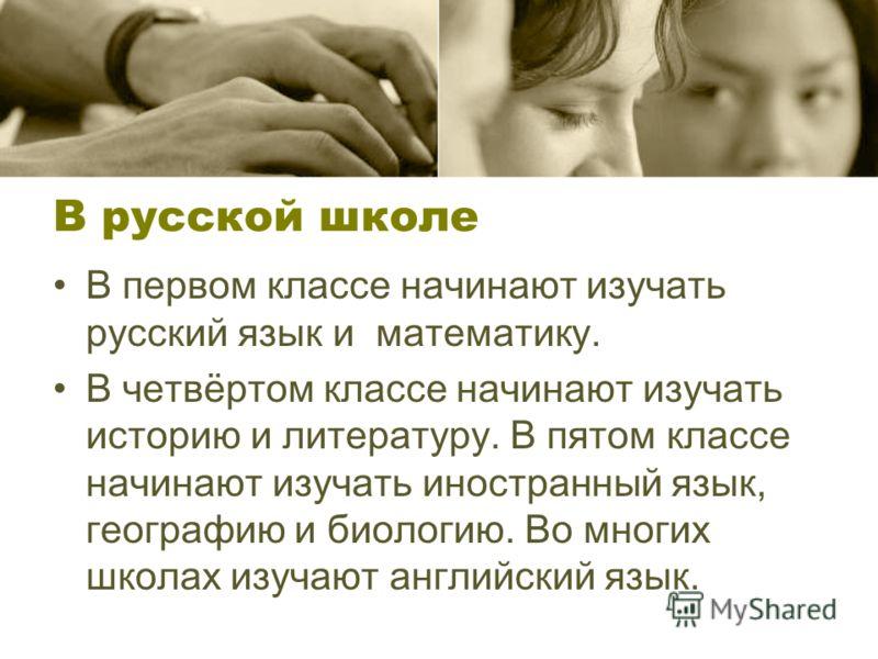 В русской школе В первом классе начинают изучать русский язык и математику. В четвёртом классе начинают изучать историю и литературу. В пятом классе начинают изучать иностранный язык, географию и биологию. Во многих школах изучают английский язык.