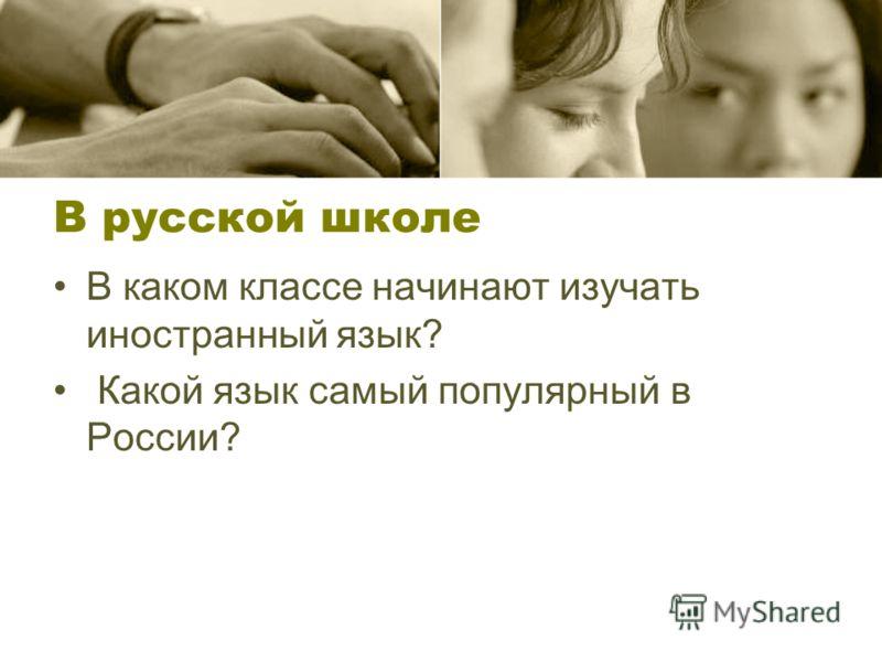 В русской школе В каком классе начинают изучать иностранный язык? Какой язык самый популярный в России?