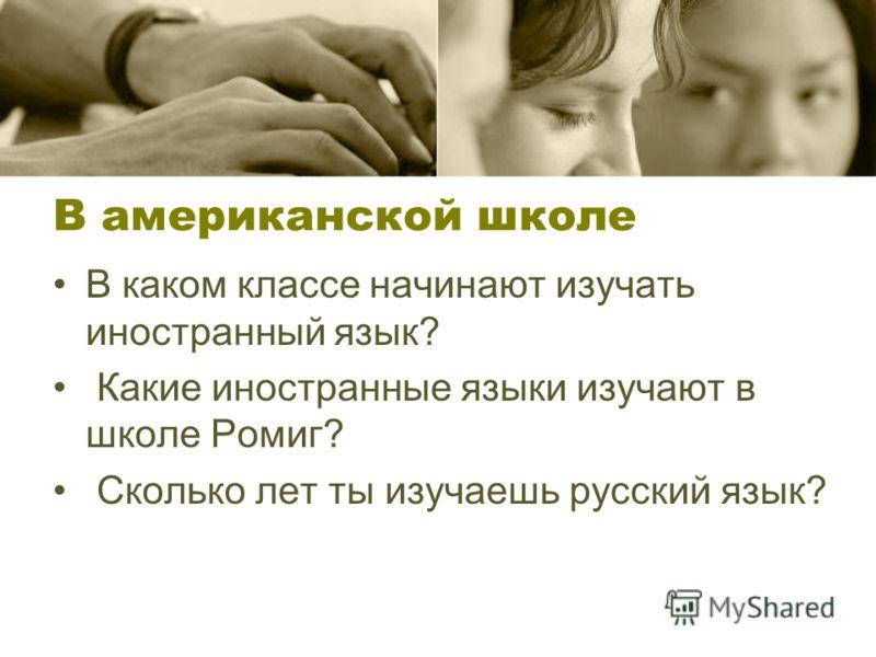 В американской школе В каком классе начинают изучать иностранный язык? Какие иностранные языки изучают в школе Ромиг? Сколько лет ты изучаешь русский язык?