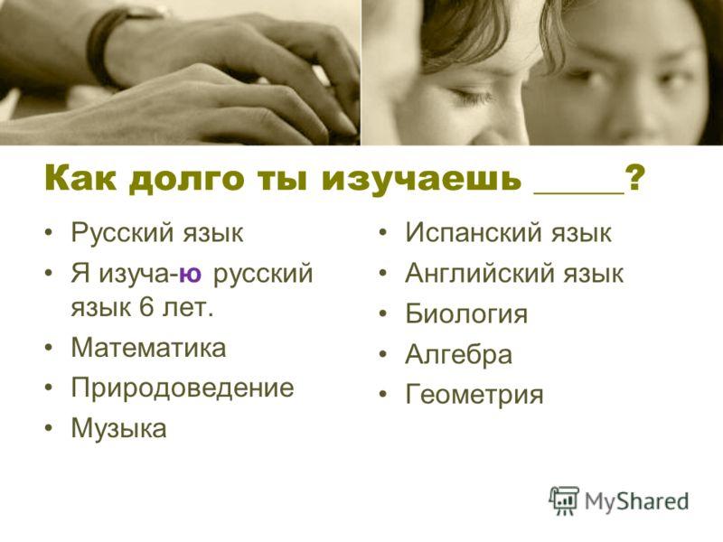 Как долго ты изучаешь _____? Русский язык Я изуча-ю русский язык 6 лет. Математика Природоведение Музыка Испанский язык Английский язык Биология Алгебра Геометрия