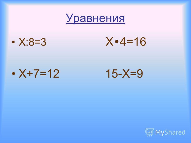 Уравнения Х:8=3 Х 4=16 Х+7=12 15-Х=9