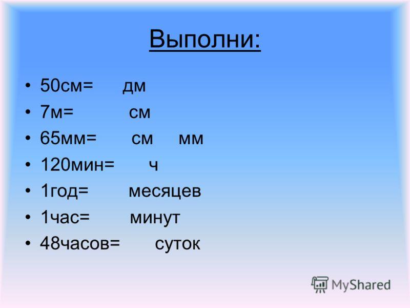 Выполни: 50см= дм 7м= см 65мм= см мм 120мин= ч 1год= месяцев 1час= минут 48часов= суток