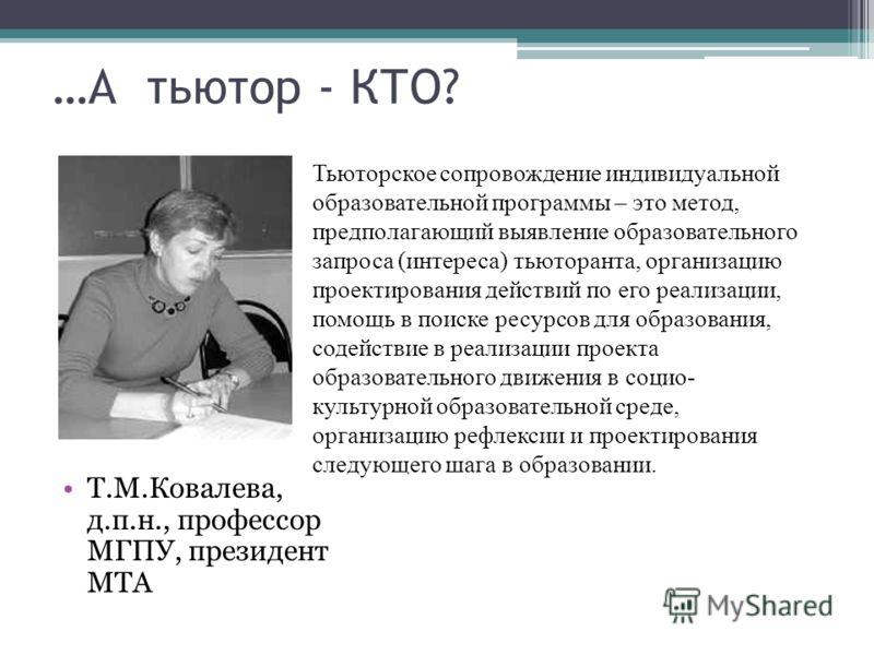 …А тьютор - КТО? Т.М.Ковалева, д.п.н., профессор МГПУ, президент МТА Тьюторское сопровождение индивидуальной образовательной программы – это метод, предполагающий выявление образовательного запроса (интереса) тьюторанта, организацию проектирования де