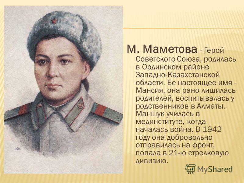М. Маметова - Герой Советского Союза, родилась в Ординском районе Западно-Казахстанской области. Ее настоящее имя - Мансия, она рано лишилась родителей, воспитывалась у родственников в Алматы. Маншук училась в мединституте, когда началась война. В 19