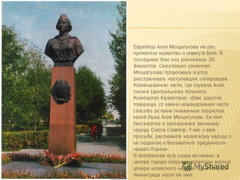 Ефрейтор Алия Молдагулова не раз проявляла мужество и отвагу в боях. В последнем бою она уничтожила 28 фашистов. Смертельно раненная, Молдагулова продолжала в упор расстреливать наступавших гитлеровцев. Командование части, где служила Алия, писало Це