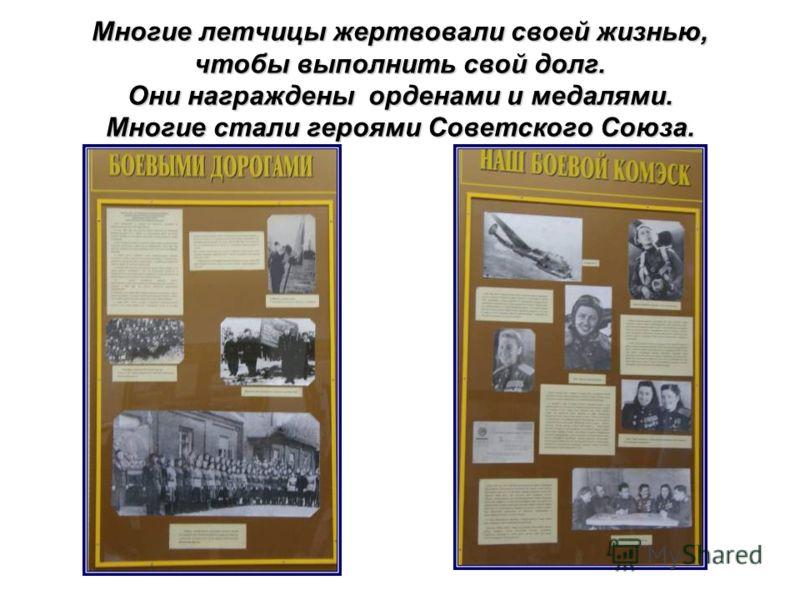 Многие летчицы жертвовали своей жизнью, чтобы выполнить свой долг. Они награждены орденами и медалями. Многие стали героями Советского Союза.