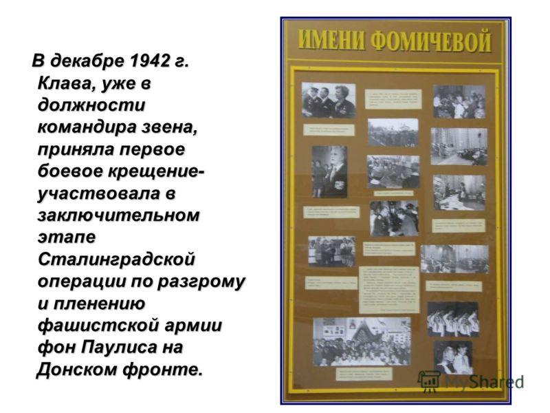 В декабре 1942 г. Клава, уже в должности командира звена, приняла первое боевое крещение- участвовала в заключительном этапе Сталинградской операции по разгрому и пленению фашистской армии фон Паулиса на Донском фронте.