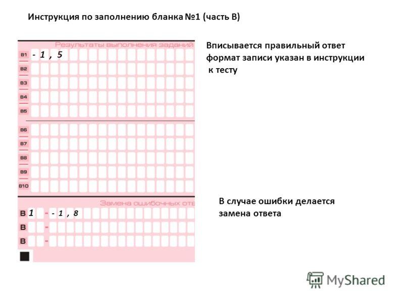 Инструкция по заполнению бланка 1 (часть В) Вписывается правильный ответ формат записи указан в инструкции к тесту - 1, 5 1 - 1, 8 В случае ошибки делается замена ответа