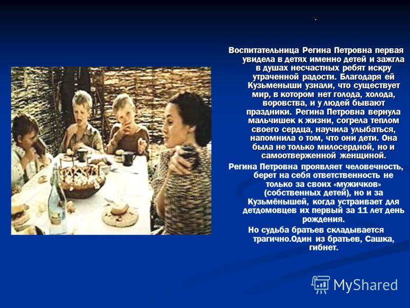 . Воспитательница Регина Петровна первая увидела в детях именно детей и зажгла в душах несчастных ребят искру утраченной радости. Благодаря ей Кузьменыши узнали, что существует мир, в котором нет голода, холода, воровства, и у людей бывают праздники.